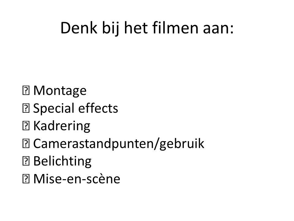 Denk bij het filmen aan:  Montage  Special effects  Kadrering  Camerastandpunten/gebruik  Belichting  Mise-en-scène