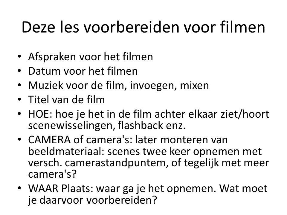 Deze les voorbereiden voor filmen • Afspraken voor het filmen • Datum voor het filmen • Muziek voor de film, invoegen, mixen • Titel van de film • HOE: hoe je het in de film achter elkaar ziet/hoort scenewisselingen, flashback enz.