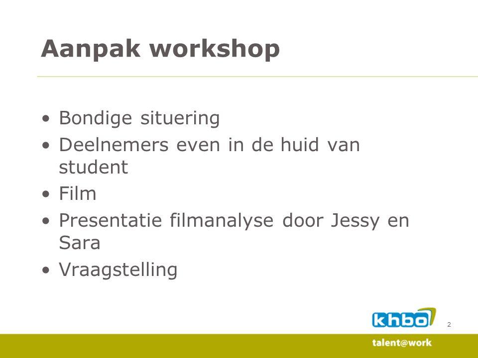 Aanpak workshop •Bondige situering •Deelnemers even in de huid van student •Film •Presentatie filmanalyse door Jessy en Sara •Vraagstelling 2