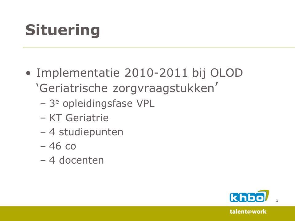 Situering •Implementatie 2010-2011 bij OLOD 'Geriatrische zorgvraagstukken ' –3 e opleidingsfase VPL –KT Geriatrie –4 studiepunten –46 co –4 docenten 3