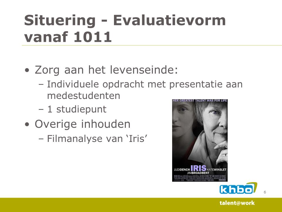 Situering - Evaluatievorm vanaf 1011 •Zorg aan het levenseinde: –Individuele opdracht met presentatie aan medestudenten –1 studiepunt •Overige inhouden –Filmanalyse van 'Iris' 6