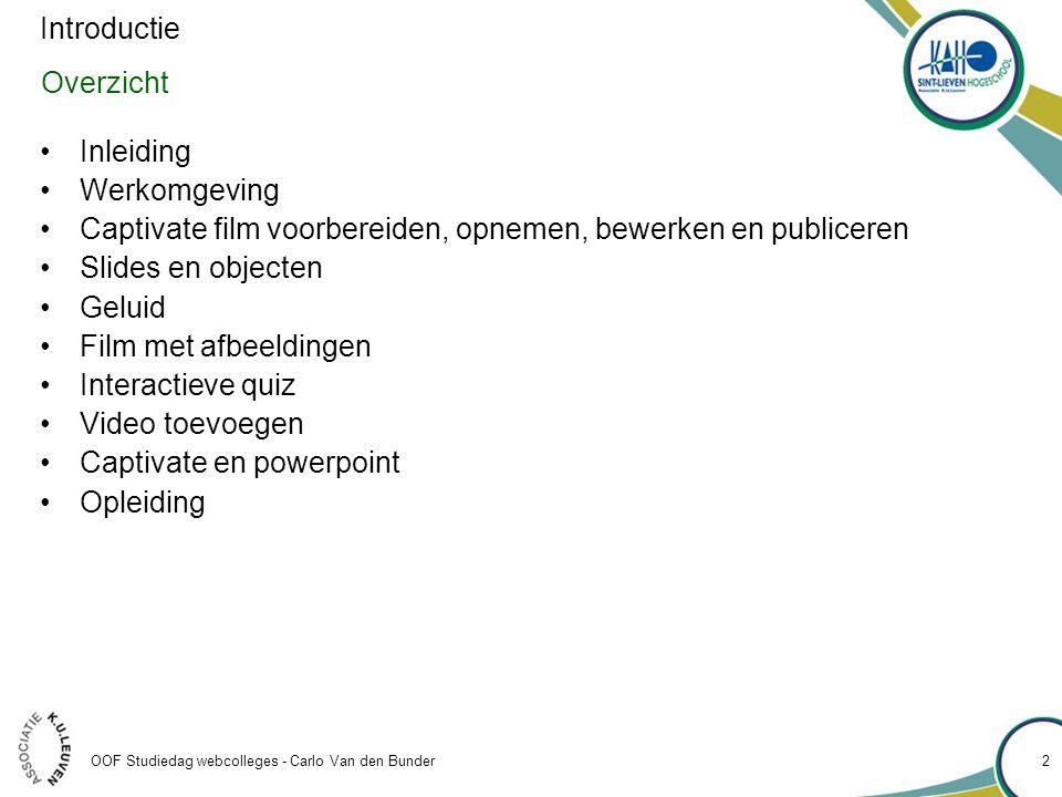 OOF Studiedag webcolleges - Carlo Van den Bunder Overzicht •Inleiding •Werkomgeving •Captivate film voorbereiden, opnemen, bewerken en publiceren •Slides en objecten •Geluid •Film met afbeeldingen •Interactieve quiz •Video toevoegen •Captivate en powerpoint •Opleiding Introductie 2