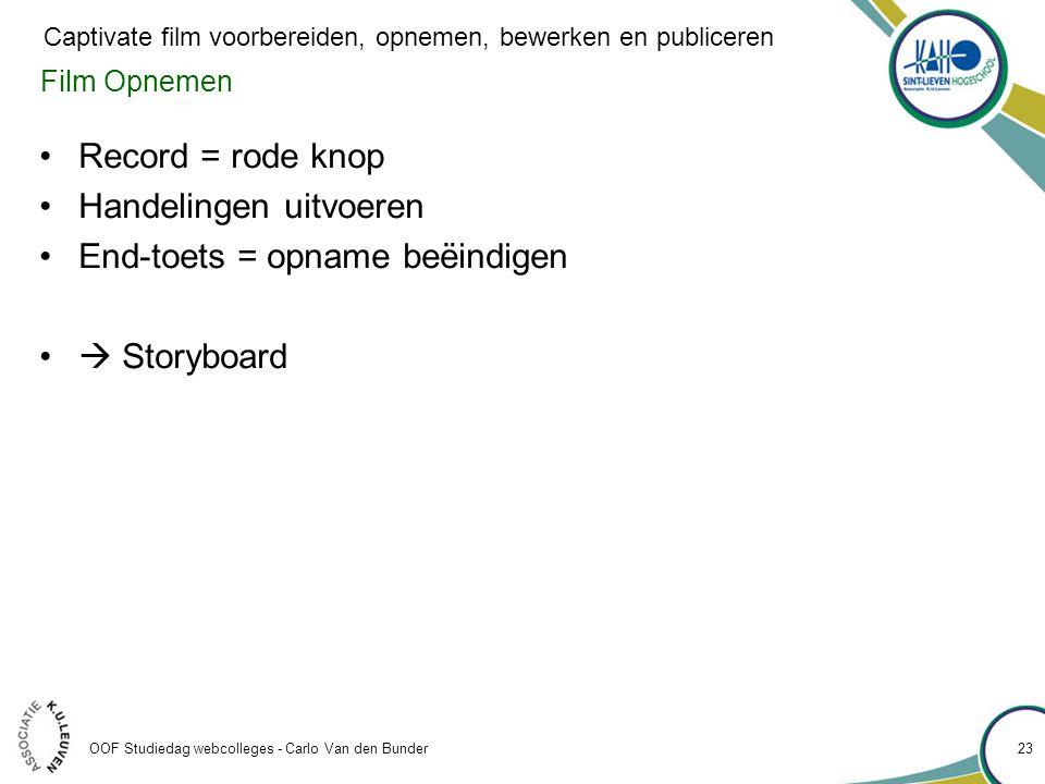 Film Opnemen •Record = rode knop •Handelingen uitvoeren •End-toets = opname beëindigen •  Storyboard OOF Studiedag webcolleges - Carlo Van den Bunder 23 Captivate film voorbereiden, opnemen, bewerken en publiceren