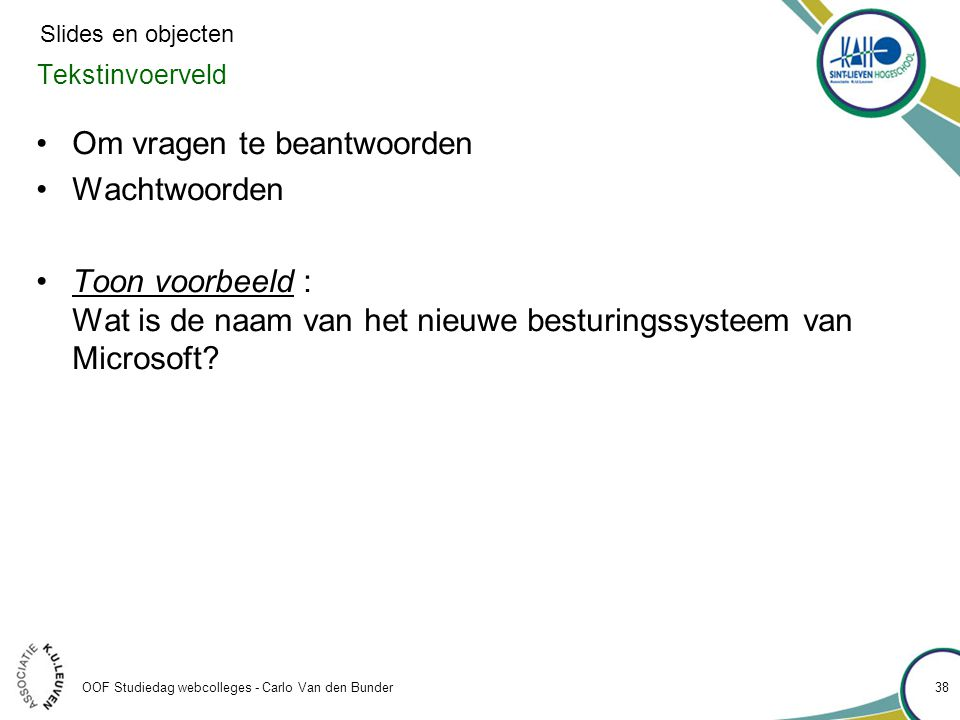 OOF Studiedag webcolleges - Carlo Van den Bunder Tekstinvoerveld •Om vragen te beantwoorden •Wachtwoorden •Toon voorbeeld : Wat is de naam van het nieuwe besturingssysteem van Microsoft.