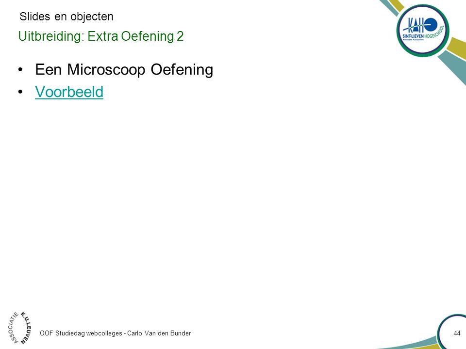 Uitbreiding: Extra Oefening 2 OOF Studiedag webcolleges - Carlo Van den Bunder 44 •Een Microscoop Oefening •VoorbeeldVoorbeeld Slides en objecten