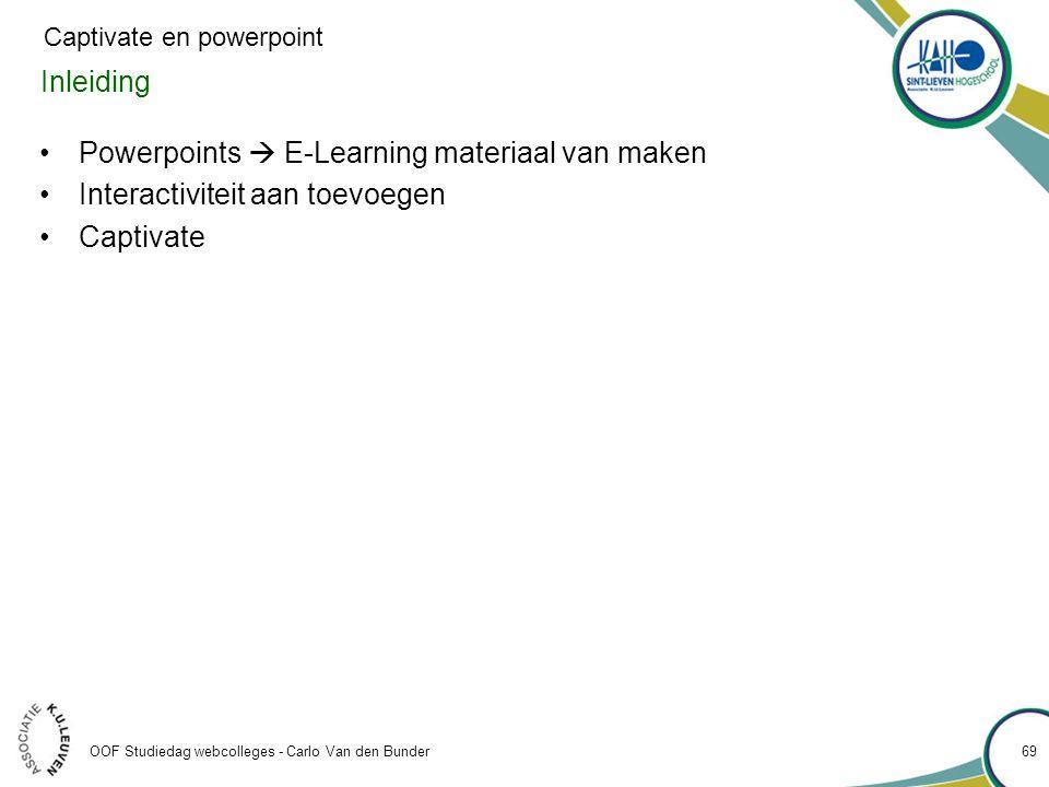 Inleiding •Powerpoints  E-Learning materiaal van maken •Interactiviteit aan toevoegen •Captivate OOF Studiedag webcolleges - Carlo Van den Bunder 69 Captivate en powerpoint