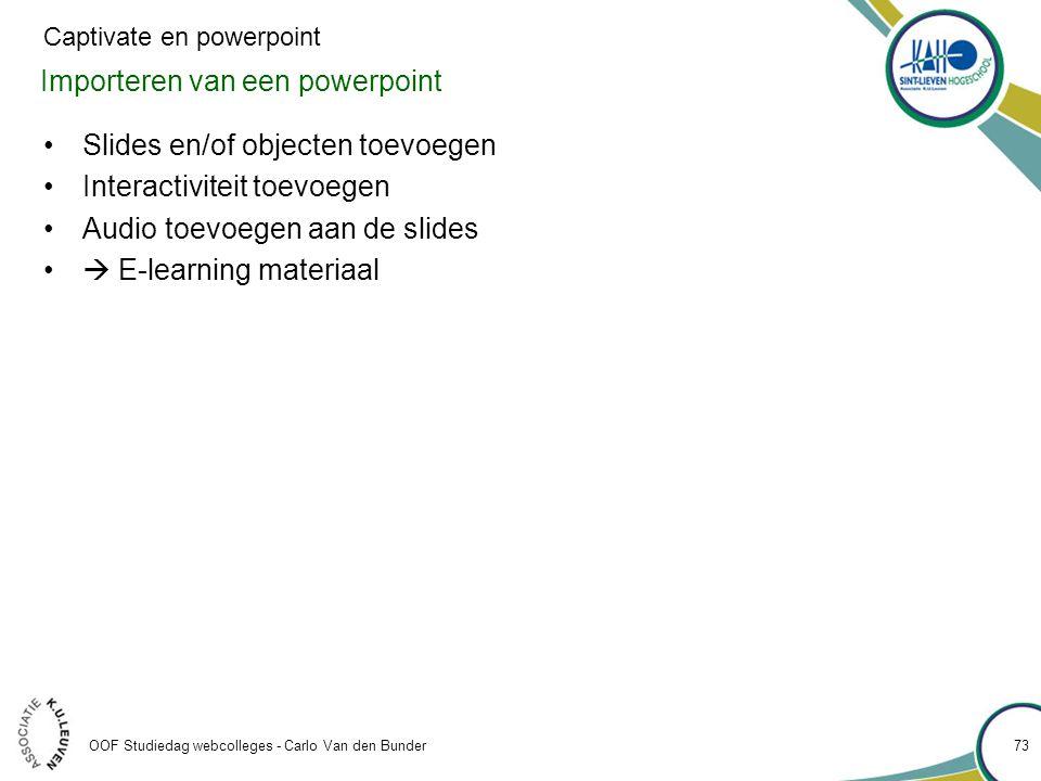 Importeren van een powerpoint OOF Studiedag webcolleges - Carlo Van den Bunder 73 Captivate en powerpoint •Slides en/of objecten toevoegen •Interactiviteit toevoegen •Audio toevoegen aan de slides •  E-learning materiaal