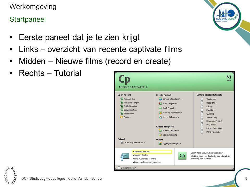 OOF Studiedag webcolleges - Carlo Van den Bunder Startpaneel •Eerste paneel dat je te zien krijgt •Links – overzicht van recente captivate films •Midden – Nieuwe films (record en create) •Rechts – Tutorial Werkomgeving 8