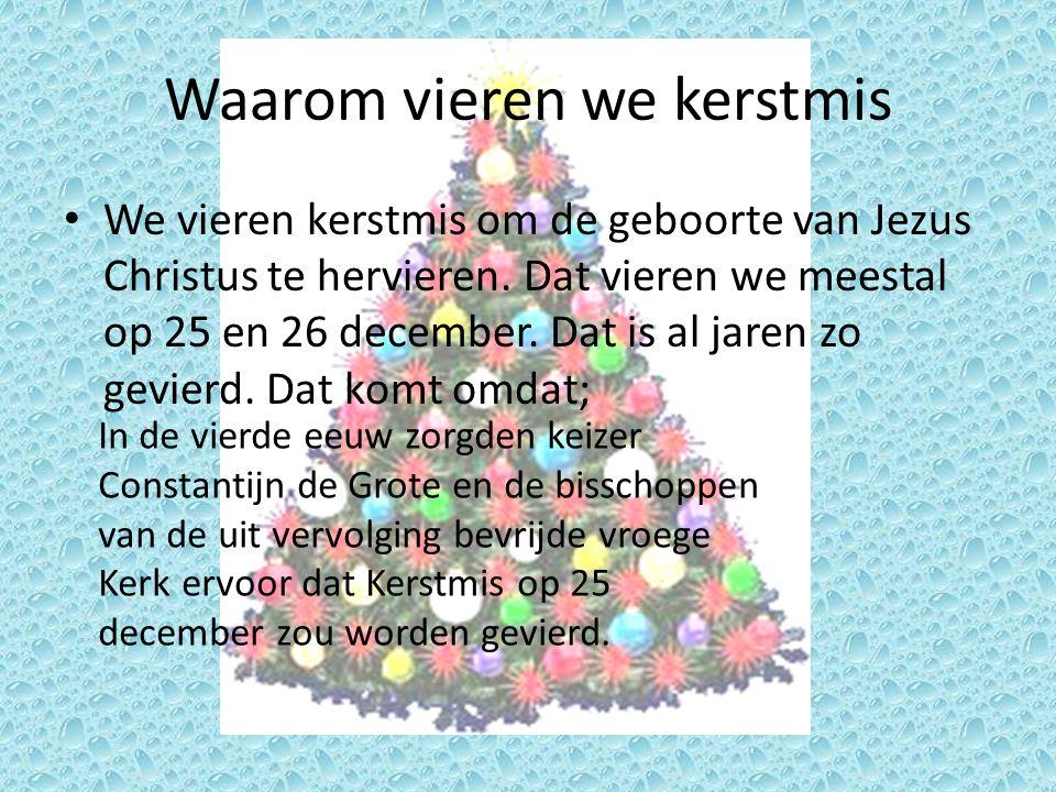 Waarom vieren we kerstmis • We vieren kerstmis om de geboorte van Jezus Christus te hervieren. Dat vieren we meestal op 25 en 26 december. Dat is al j