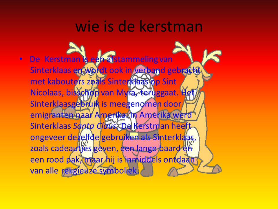 wie is de kerstman • De Kerstman is een afstammeling van Sinterklaas en wordt ook in verband gebracht met kabouters zoals Sinterklaas op Sint Nicolaas