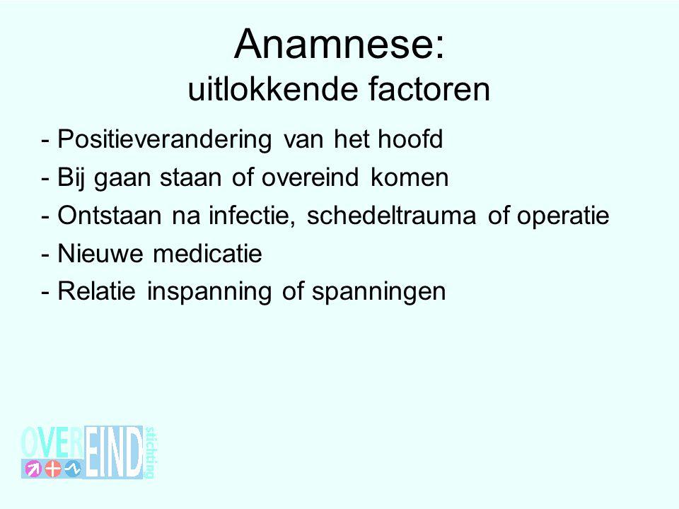 Anamnese: uitlokkende factoren - Positieverandering van het hoofd - Bij gaan staan of overeind komen - Ontstaan na infectie, schedeltrauma of operatie - Nieuwe medicatie - Relatie inspanning of spanningen