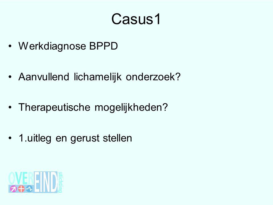 Casus1 •Werkdiagnose BPPD •Aanvullend lichamelijk onderzoek? •Therapeutische mogelijkheden? •1.uitleg en gerust stellen