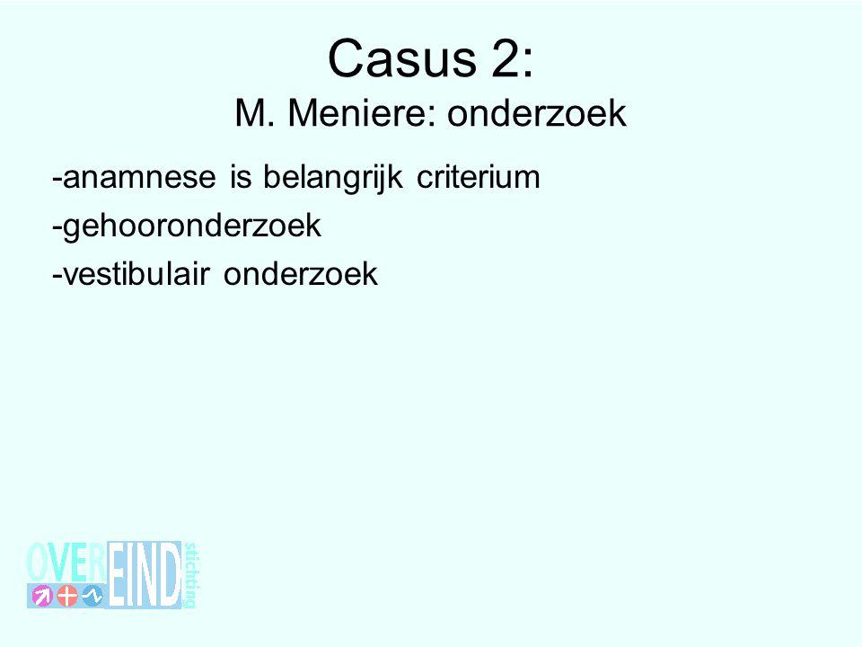 Casus 2: M. Meniere: onderzoek -anamnese is belangrijk criterium -gehooronderzoek -vestibulair onderzoek