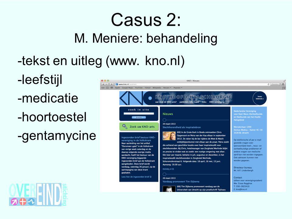 Casus 2: M. Meniere: behandeling -tekst en uitleg (www. kno.nl) -leefstijl -medicatie -hoortoestel -gentamycine