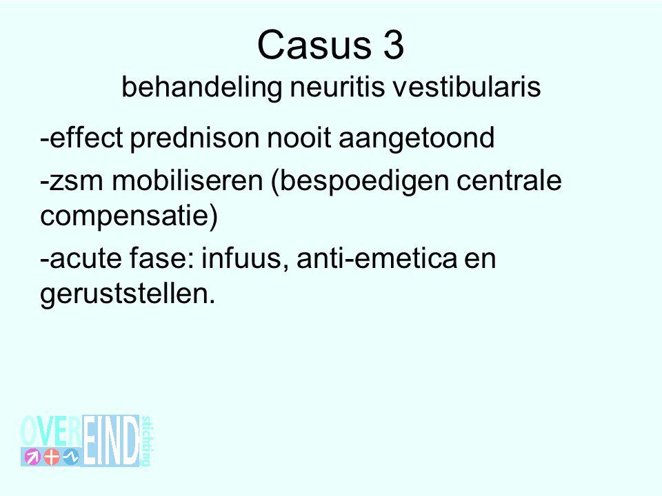 Casus 3 behandeling neuritis vestibularis -effect prednison nooit aangetoond -zsm mobiliseren (bespoedigen centrale compensatie) -acute fase: infuus, anti-emetica en geruststellen.