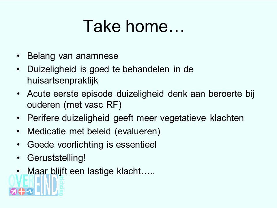 Take home… •Belang van anamnese •Duizeligheid is goed te behandelen in de huisartsenpraktijk •Acute eerste episode duizeligheid denk aan beroerte bij