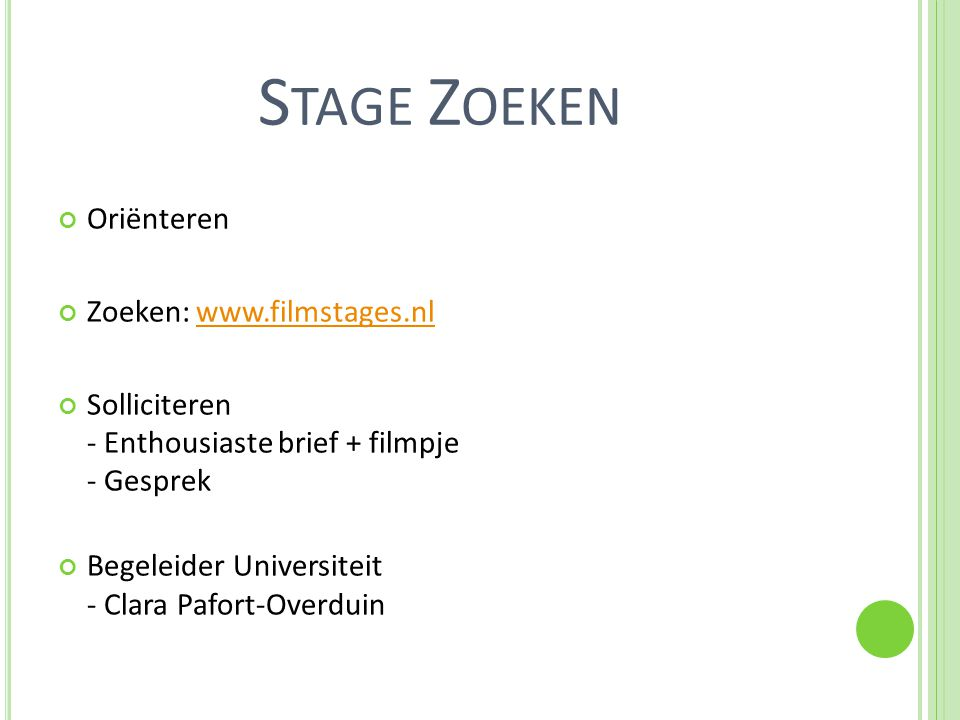 S TAGE Z OEKEN Oriënteren Zoeken: www.filmstages.nlwww.filmstages.nl Solliciteren - Enthousiaste brief + filmpje - Gesprek Begeleider Universiteit - Clara Pafort-Overduin