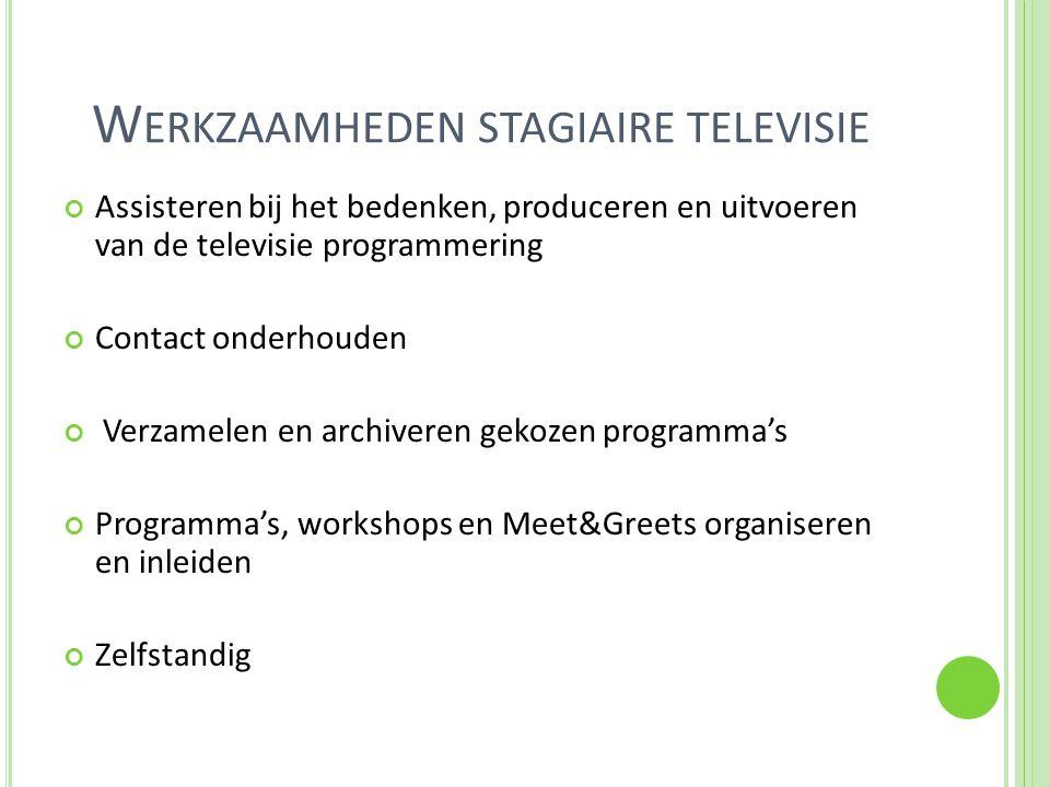 W ERKZAAMHEDEN STAGIAIRE TELEVISIE Assisteren bij het bedenken, produceren en uitvoeren van de televisie programmering Contact onderhouden Verzamelen en archiveren gekozen programma's Programma's, workshops en Meet&Greets organiseren en inleiden Zelfstandig