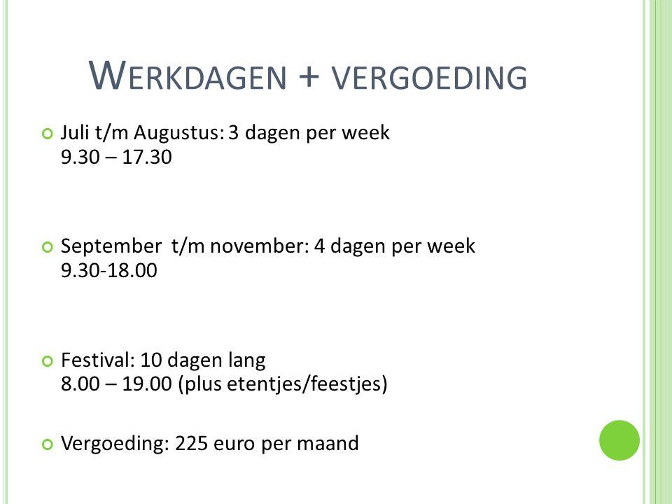 W ERKDAGEN + VERGOEDING Juli t/m Augustus: 3 dagen per week 9.30 – 17.30 September t/m november: 4 dagen per week 9.30-18.00 Festival: 10 dagen lang 8.00 – 19.00 (plus etentjes/feestjes) Vergoeding: 225 euro per maand