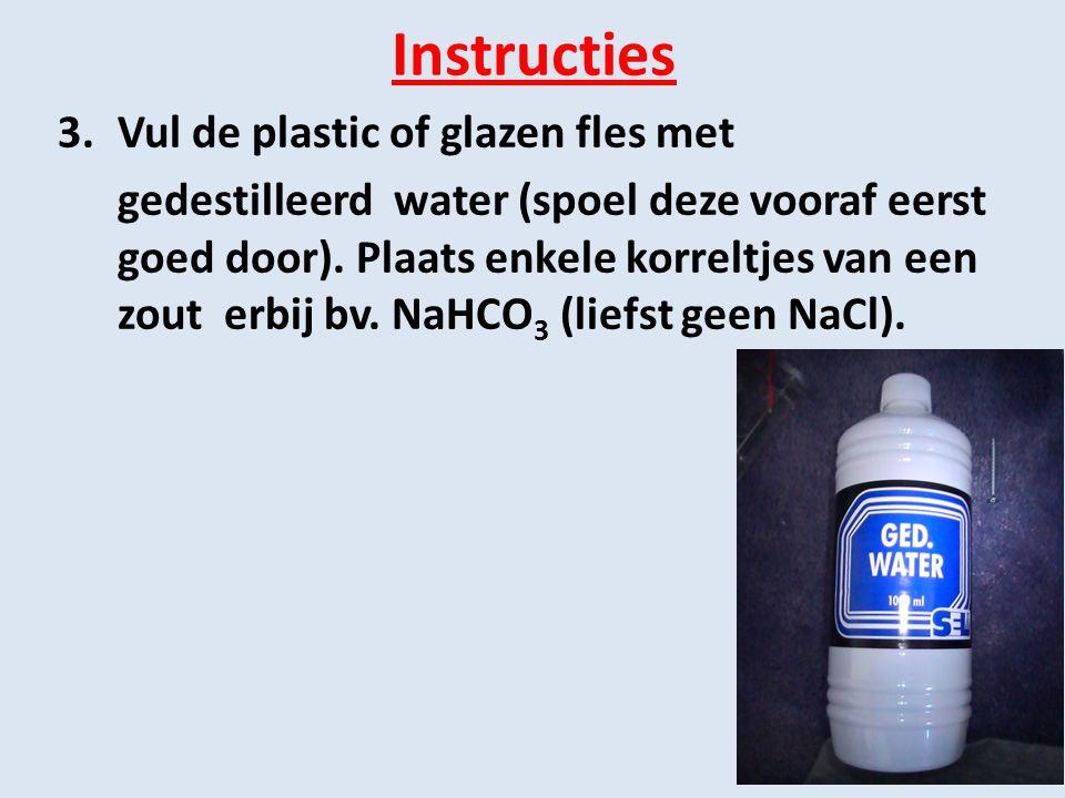 Instructies 3.Vul de plastic of glazen fles met gedestilleerd water (spoel deze vooraf eerst goed door). Plaats enkele korreltjes van een zout erbij b