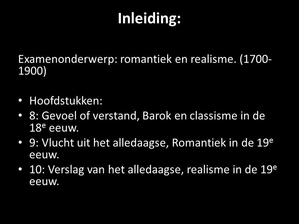Inleiding: Examenonderwerp: romantiek en realisme. (1700- 1900) • Hoofdstukken: • 8: Gevoel of verstand, Barok en classisme in de 18 e eeuw. • 9: Vluc