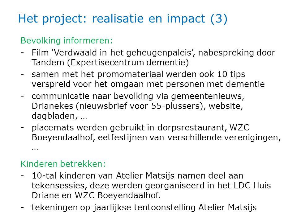 Het project: realisatie en impact (3) Bevolking informeren: -Film 'Verdwaald in het geheugenpaleis', nabespreking door Tandem (Expertisecentrum dementie) -samen met het promomateriaal werden ook 10 tips verspreid voor het omgaan met personen met dementie -communicatie naar bevolking via gemeentenieuws, Drianekes (nieuwsbrief voor 55-plussers), website, dagbladen, … -placemats werden gebruikt in dorpsrestaurant, WZC Boeyendaalhof, eetfestijnen van verschillende verenigingen, … Kinderen betrekken: -10-tal kinderen van Atelier Matsijs namen deel aan tekensessies, deze werden georganiseerd in het LDC Huis Driane en WZC Boeyendaalhof.