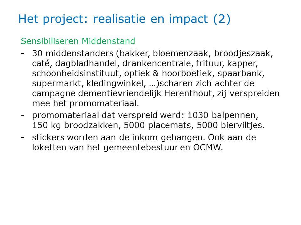 Het project: realisatie en impact (2) Sensibiliseren Middenstand -30 middenstanders (bakker, bloemenzaak, broodjeszaak, café, dagbladhandel, drankencentrale, frituur, kapper, schoonheidsinstituut, optiek & hoorboetiek, spaarbank, supermarkt, kledingwinkel, …)scharen zich achter de campagne dementievriendelijk Herenthout, zij verspreiden mee het promomateriaal.