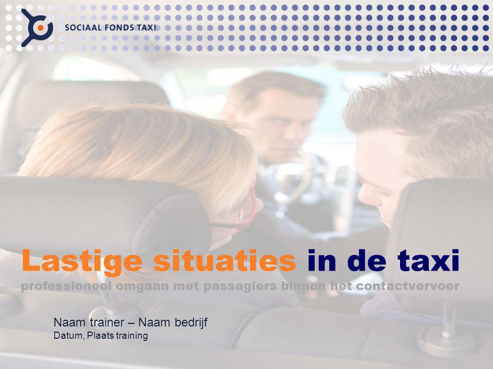 Lastige situaties in de taxi professioneel omgaan met passagiers binnen het contactvervoer Naam trainer – Naam bedrijf Datum, Plaats training