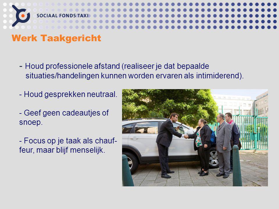 Werk Taakgericht - Houd professionele afstand (realiseer je dat bepaalde situaties/handelingen kunnen worden ervaren als intimiderend). - Houd gesprek
