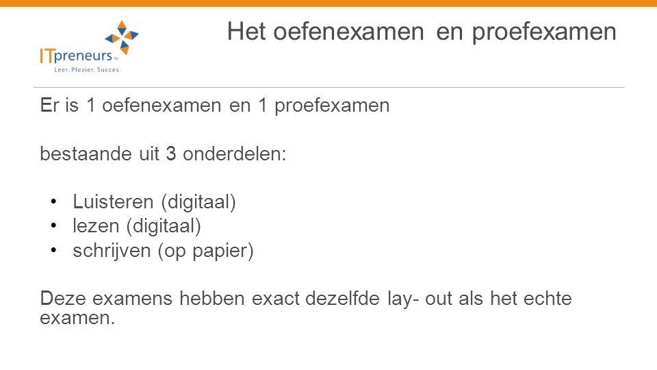 Het oefenexamen en proefexamen Er is 1 oefenexamen en 1 proefexamen bestaande uit 3 onderdelen: • Luisteren (digitaal) • lezen (digitaal) • schrijven