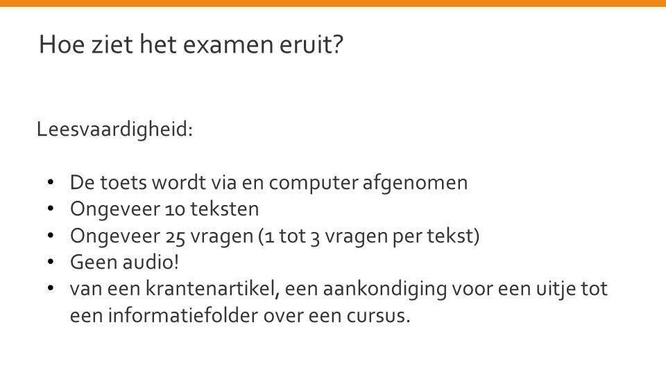 Leesvaardigheid: • De toets wordt via en computer afgenomen • Ongeveer 10 teksten • Ongeveer 25 vragen (1 tot 3 vragen per tekst) • Geen audio.