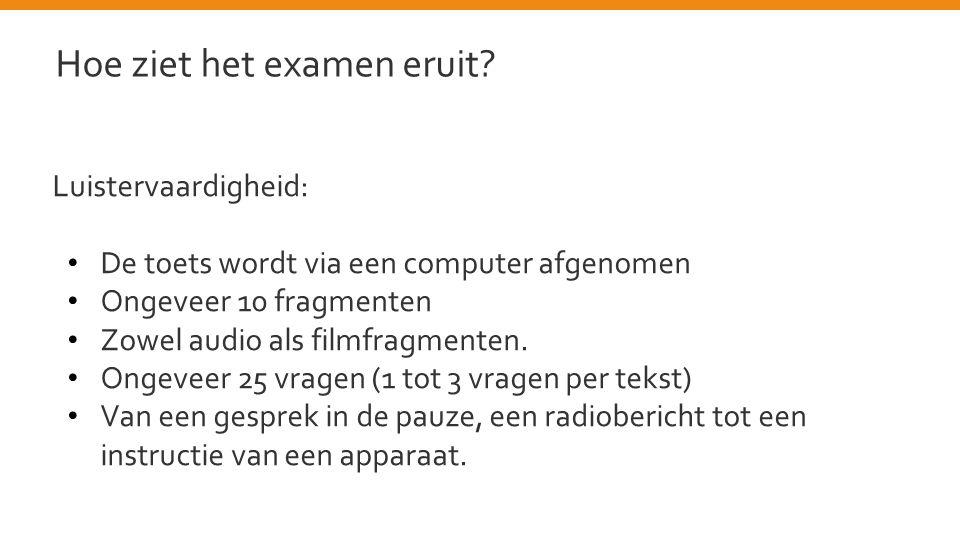 Luistervaardigheid: • De toets wordt via een computer afgenomen • Ongeveer 10 fragmenten • Zowel audio als filmfragmenten. • Ongeveer 25 vragen (1 tot