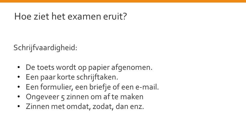 Schrijfvaardigheid: • De toets wordt op papier afgenomen. • Een paar korte schrijftaken. • Een formulier, een briefje of een e-mail. • Ongeveer 5 zinn