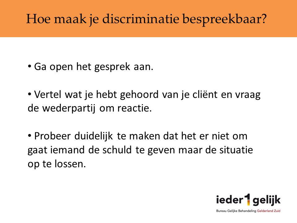Hoe maak je discriminatie bespreekbaar? • Ga open het gesprek aan. • Vertel wat je hebt gehoord van je cliënt en vraag de wederpartij om reactie. • Pr
