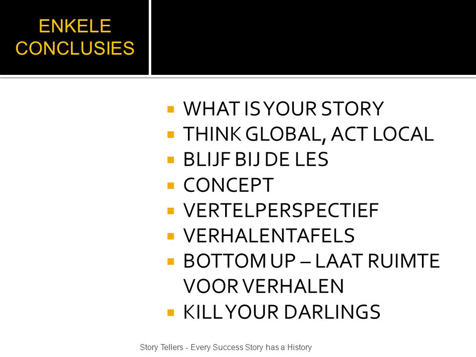 ENKELE CONCLUSIES  WHAT IS YOUR STORY  THINK GLOBAL, ACT LOCAL  BLIJF BIJ DE LES  CONCEPT  VERTELPERSPECTIEF  VERHALENTAFELS  BOTTOM UP – LAAT RUIMTE VOOR VERHALEN  KILL YOUR DARLINGS Story Tellers - Every Success Story has a History