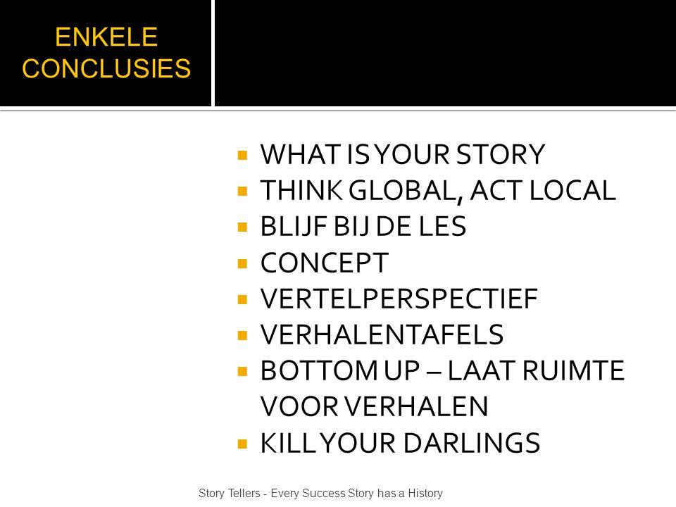 ENKELE CONCLUSIES  WHAT IS YOUR STORY  THINK GLOBAL, ACT LOCAL  BLIJF BIJ DE LES  CONCEPT  VERTELPERSPECTIEF  VERHALENTAFELS  BOTTOM UP – LAAT RUIMTE VOOR VERHALEN  KILL YOUR DARLINGS Story Tellers - Every Success Story has a History