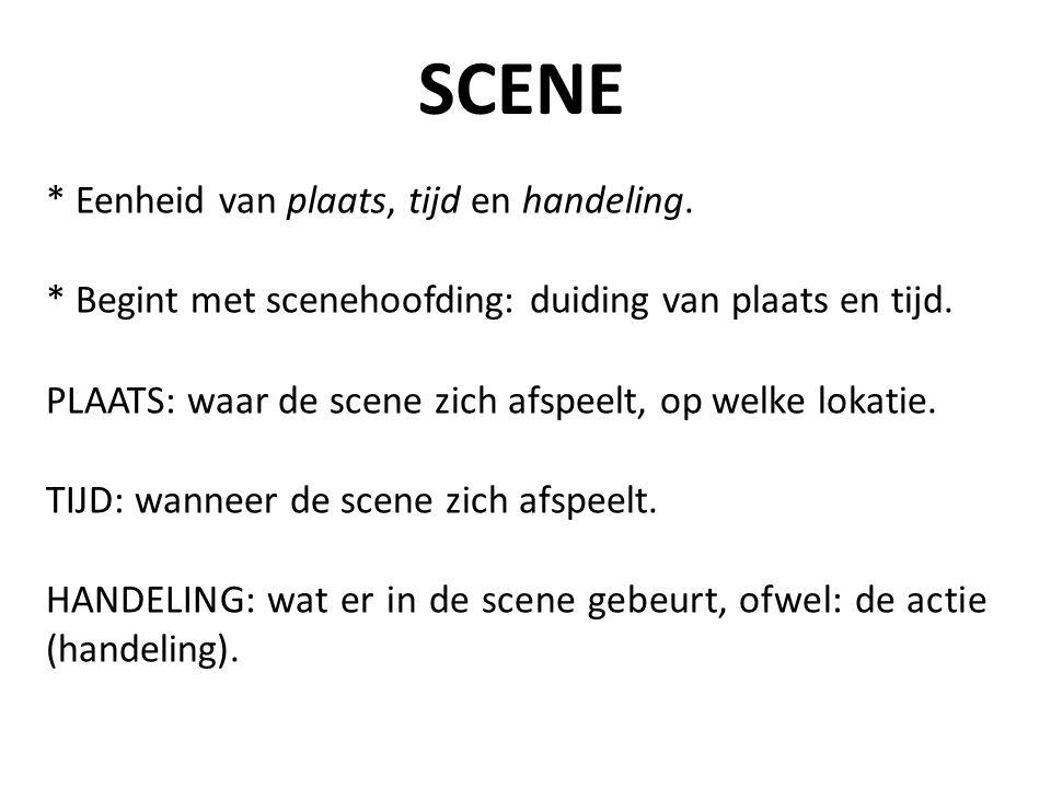 * Eenheid van plaats, tijd en handeling. * Begint met scenehoofding: duiding van plaats en tijd. PLAATS: waar de scene zich afspeelt, op welke lokatie