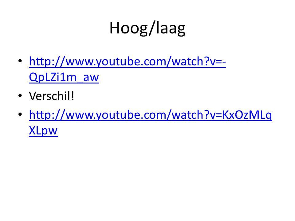 Hoog/laag • http://www.youtube.com/watch?v=- QpLZi1m_aw http://www.youtube.com/watch?v=- QpLZi1m_aw • Verschil! • http://www.youtube.com/watch?v=KxOzM