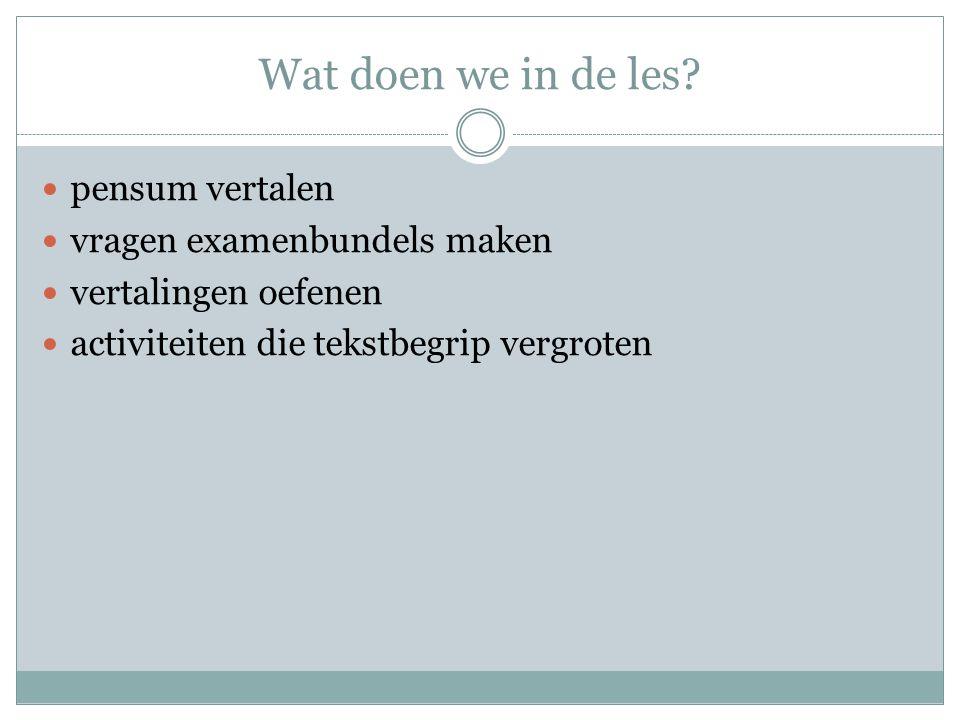 Wat doen we in de les?  pensum vertalen  vragen examenbundels maken  vertalingen oefenen  activiteiten die tekstbegrip vergroten