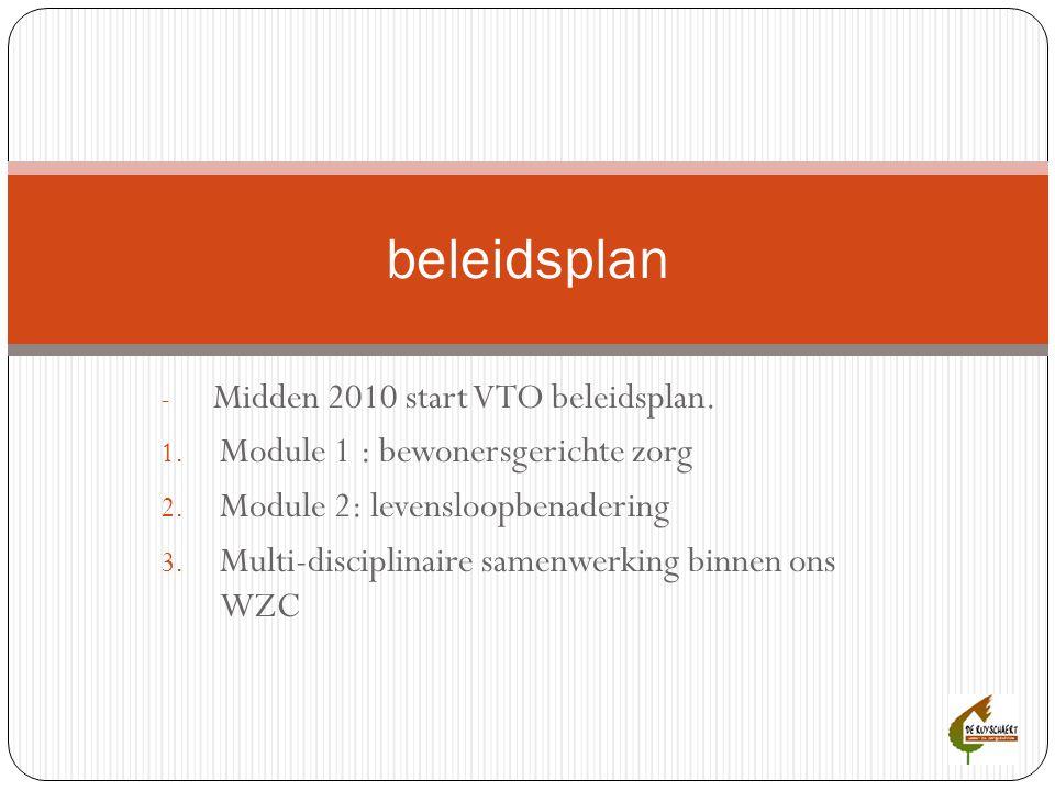 - Midden 2010 start VTO beleidsplan. 1. Module 1 : bewonersgerichte zorg 2. Module 2: levensloopbenadering 3. Multi-disciplinaire samenwerking binnen