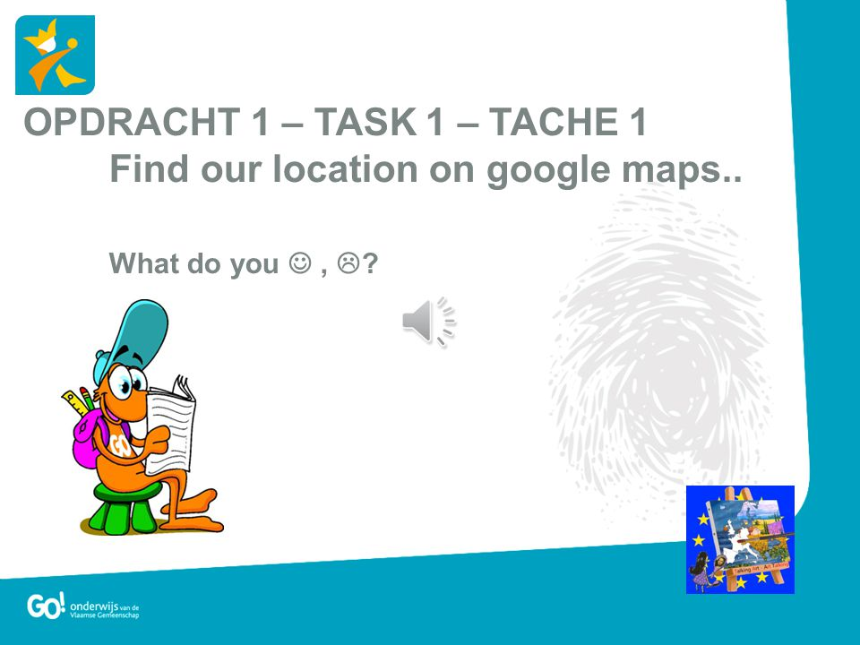OPDRACHT 1 – TASK 1 – TACHE 1 Find our location on google maps.. What do you ,  ?