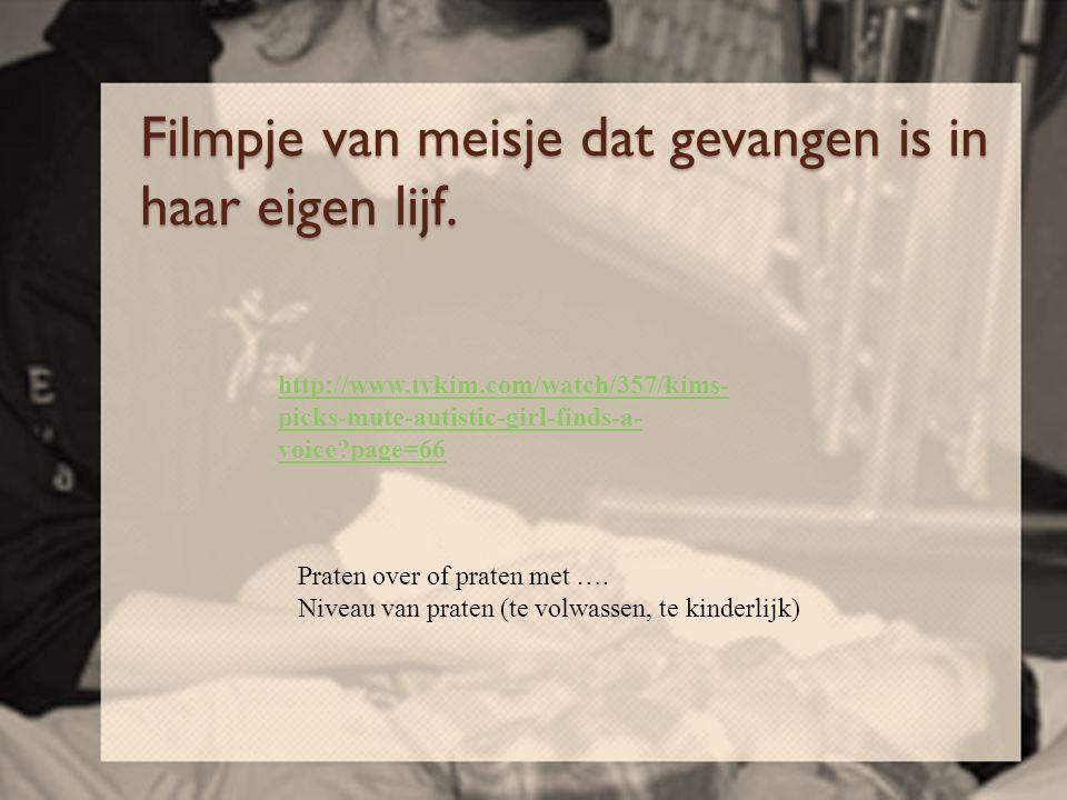 Filmpje van meisje dat gevangen is in haar eigen lijf. http://www.tvkim.com/watch/357/kims- picks-mute-autistic-girl-finds-a- voice?page=66 Praten ove