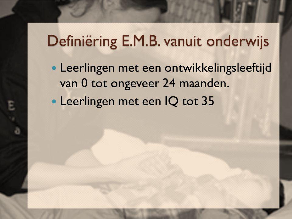 Definiëring E.M.B. vanuit onderwijs  Leerlingen met een ontwikkelingsleeftijd van 0 tot ongeveer 24 maanden.  Leerlingen met een IQ tot 35