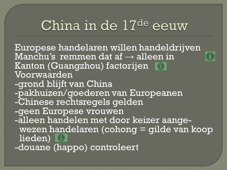 Europese handelaren willen handeldrijven Manchu's remmen dat af → alleen in Kanton (Guangzhou) factorijen Voorwaarden -grond blijft van China -pakhuizen/goederen van Europeanen -Chinese rechtsregels gelden -geen Europese vrouwen -alleen handelen met door keizer aange- wezen handelaren (cohong = gilde van koop lieden) -douane (happo) controleert