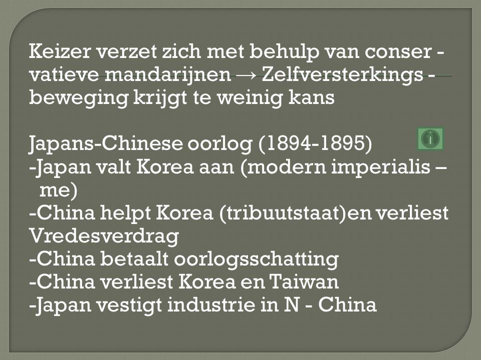 Keizer verzet zich met behulp van conser - vatieve mandarijnen → Zelfversterkings - beweging krijgt te weinig kans Japans-Chinese oorlog (1894-1895) -Japan valt Korea aan (modern imperialis – me) -China helpt Korea (tribuutstaat)en verliest Vredesverdrag -China betaalt oorlogsschatting -China verliest Korea en Taiwan -Japan vestigt industrie in N - China