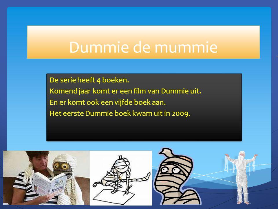 Dummie de mummie De serie heeft 4 boeken. Komend jaar komt er een film van Dummie uit. En er komt ook een vijfde boek aan. Het eerste Dummie boek kwam