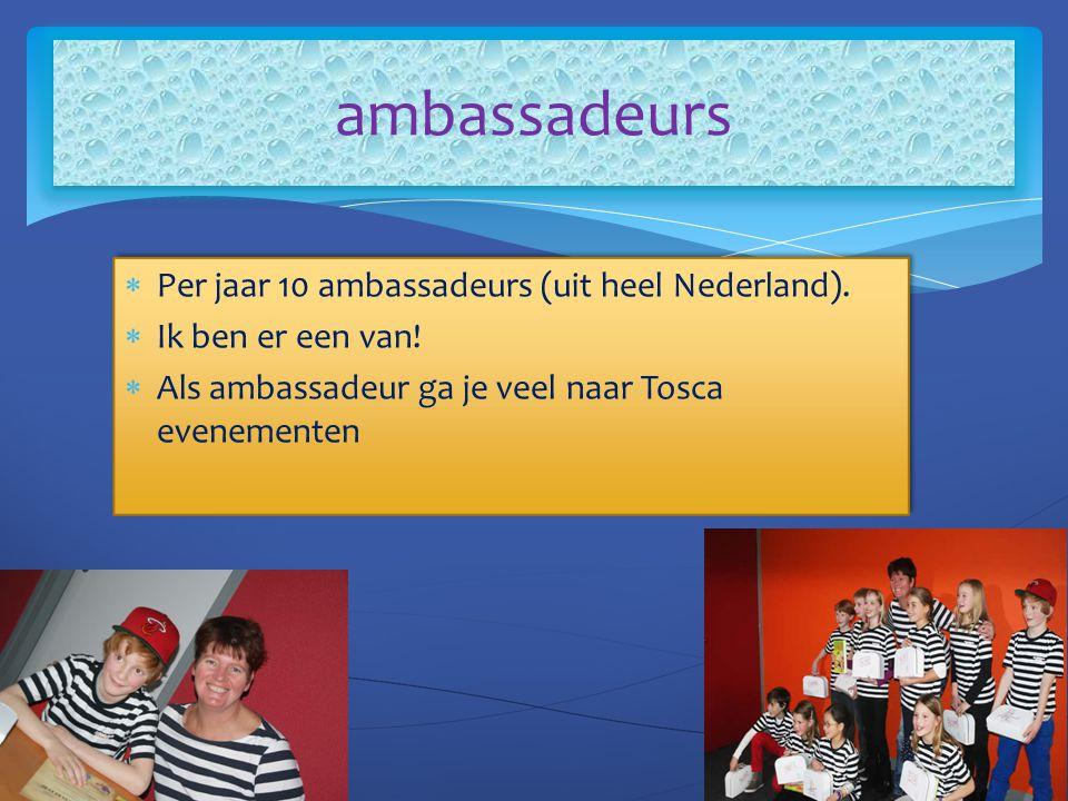  Per jaar 10 ambassadeurs (uit heel Nederland).  Ik ben er een van!  Als ambassadeur ga je veel naar Tosca evenementen  Per jaar 10 ambassadeurs (