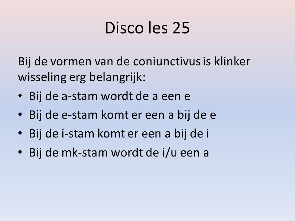 Disco les 25 Bij de vormen van de coniunctivus is klinker wisseling erg belangrijk: • Bij de a-stam wordt de a een e • Bij de e-stam komt er een a bij de e • Bij de i-stam komt er een a bij de i • Bij de mk-stam wordt de i/u een a