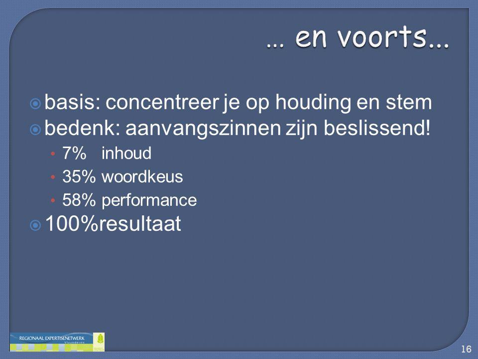  basis: concentreer je op houding en stem  bedenk: aanvangszinnen zijn beslissend! • 7% inhoud • 35% woordkeus • 58% performance  100%resultaat 16