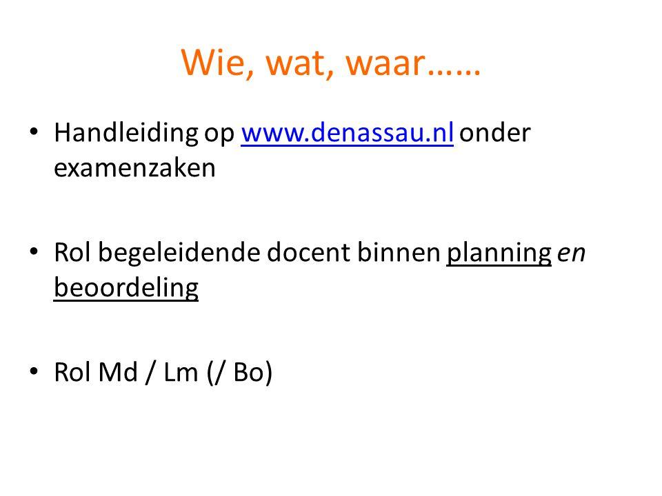 Wie, wat, waar…… • Handleiding op www.denassau.nl onder examenzakenwww.denassau.nl • Rol begeleidende docent binnen planning en beoordeling • Rol Md / Lm (/ Bo)